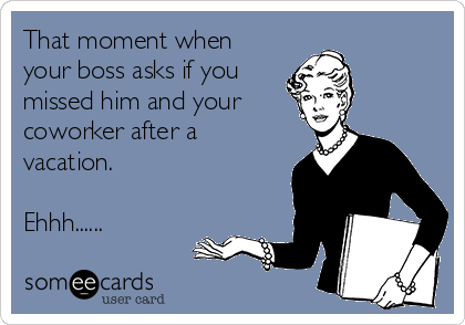 That moment when your boss asks if you missed him and your coworker after a vacation.  Ehhh......