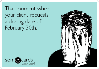That moment when your client requests a closing date of February 30th.