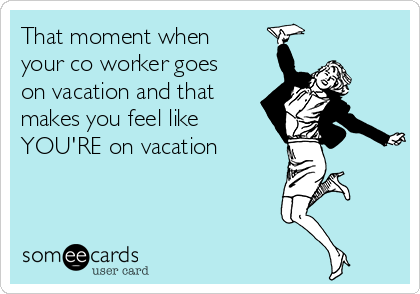 That moment when your co worker goes on vacation and that makes you feel like YOU'RE on vacation