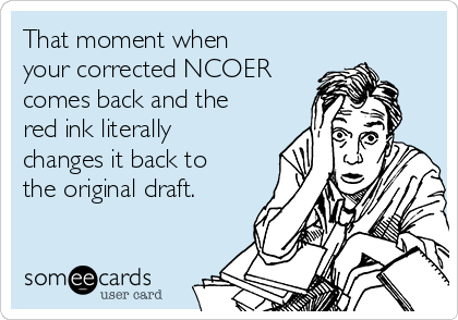 That moment when your corrected NCOER comes back and the red ink literally changes it back to the original draft.