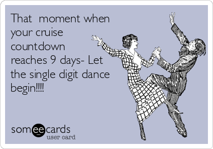 That  moment when your cruise countdown reaches 9 days- Let the single digit dance begin!!!!