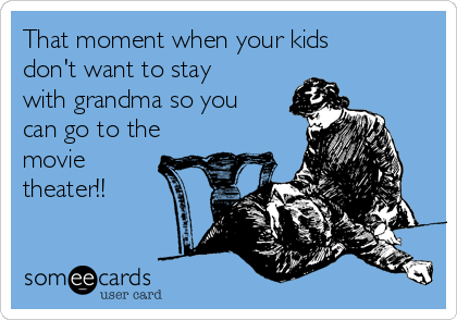 That moment when your kids don't want to stay with grandma so you can go to the movie theater!!