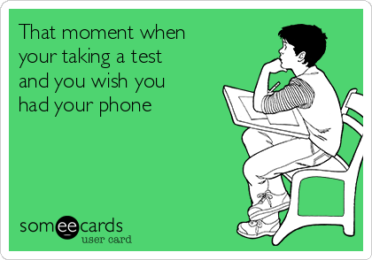 That moment when your taking a test and you wish you had your phone