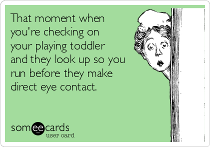 That moment when you're checking on your playing toddler and they look up so you run before they make direct eye contact.