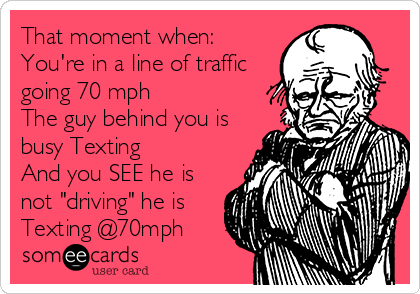 "That moment when: You're in a line of traffic going 70 mph The guy behind you is busy Texting And you SEE he is not ""driving"" he is Texting @70mph"