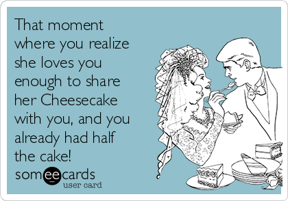 That moment where you realize she loves you enough to share her Cheesecake with you, and you already had half the cake!