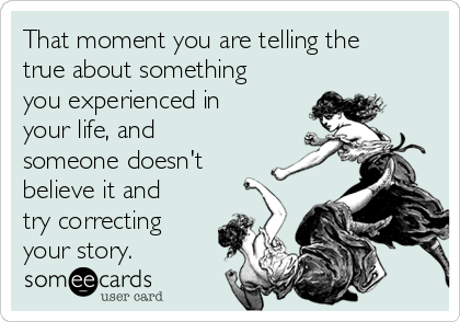 That moment you are telling the true about something you experienced in your life, and someone doesn't believe it and try correcting your story.