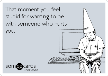That moment you feel stupid for wanting to be with someone who hurts you.