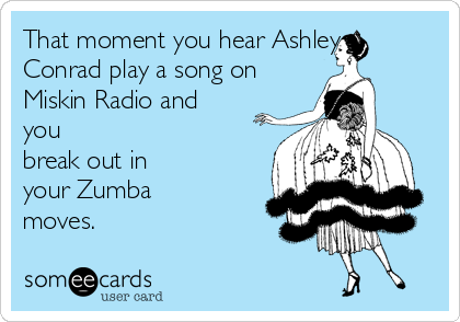 That moment you hear Ashley Conrad play a song on Miskin Radio and you break out in your Zumba moves.