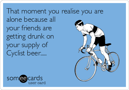 That moment you realise you are alone because all your friends are getting drunk on your supply of Cyclist beer.....