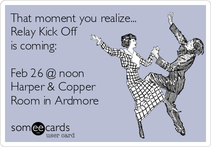 That moment you realize... Relay Kick Off  is coming:  Feb 26 @ noon Harper & Copper Room in Ardmore