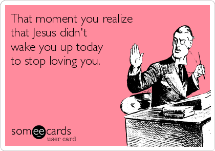 That moment you realize that Jesus didn't wake you up today to stop loving you.