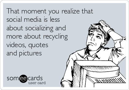 That moment you realize that social media is less about socializing and more about recycling videos, quotes and pictures