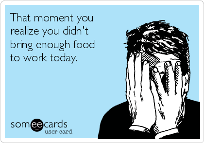That moment you realize you didn't bring enough food to work today.
