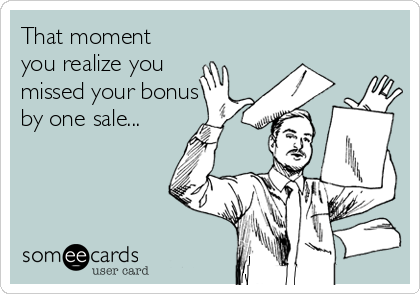 That moment you realize you missed your bonus by one sale...