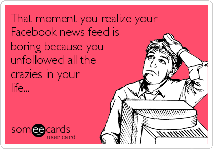 That moment you realize your Facebook news feed is boring because you unfollowed all the crazies in your life...