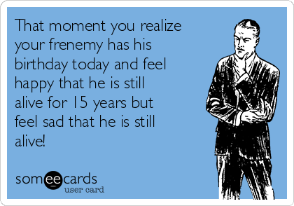 That moment you realize your frenemy has his birthday today and feel happy that he is still alive for 15 years but feel sad that he is still alive!
