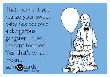 That moment you realize your sweet baby has become a dangerous gangster uh, er... I meant toddler!  Yes, that's what I meant.