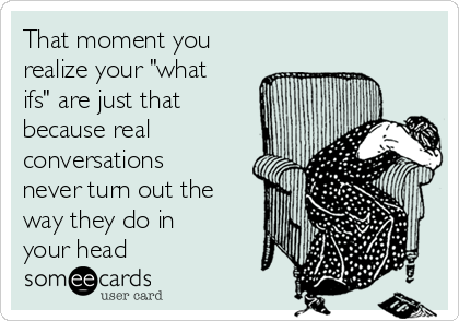 """That moment you realize your """"what ifs"""" are just that because real conversations never turn out the way they do in your head"""