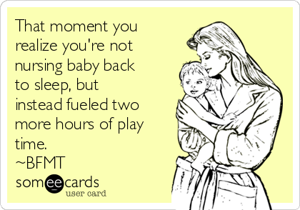 That moment you realize you're not nursing baby back to sleep, but instead fueled two more hours of play time.  ~BFMT