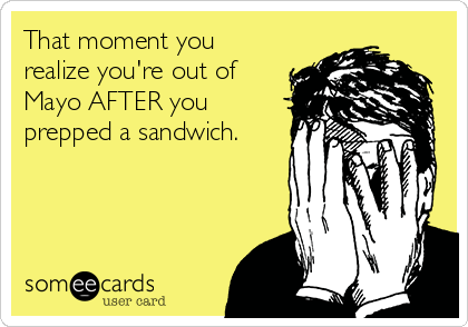 That moment you realize you're out of Mayo AFTER you prepped a sandwich.