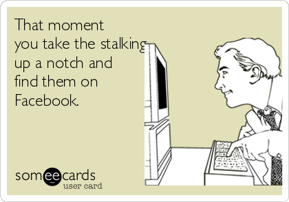 That moment you take the stalking    up a notch and find them on Facebook.