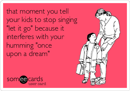 """that moment you tell your kids to stop singing """"let it go"""" because it interferes with your humming """"once upon a dream"""""""