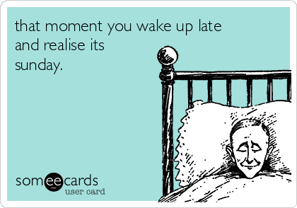 that moment you wake up late and realise its sunday.