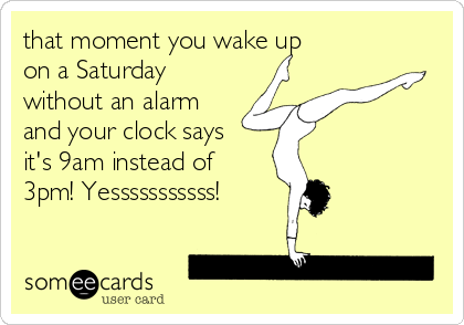 that moment you wake up on a Saturday without an alarm and your clock says it's 9am instead of 3pm! Yesssssssssss!