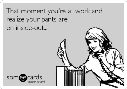 That moment you're at work and realize your pants are on inside-out....