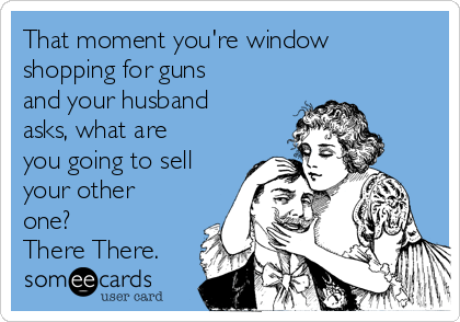 That moment you're window shopping for guns and your husband asks, what are you going to sell your other one? There There.