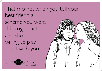 That momet when you tell your  best friend a scheme you were thinking about and she is willing to play it out with you