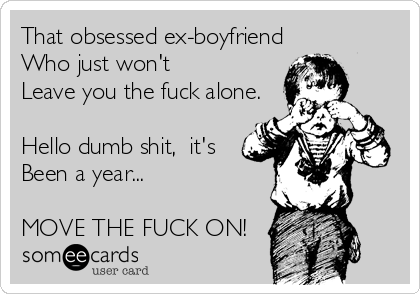 That obsessed ex-boyfriend  Who just won't  Leave you the fuck alone.   Hello dumb shit,  it's  Been a year...  MOVE THE FUCK ON!