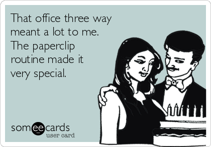 That office three way meant a lot to me.  The paperclip routine made it very special.