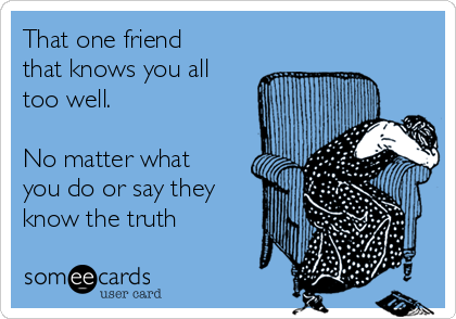 That one friend that knows you all too well.  No matter what you do or say they know the truth