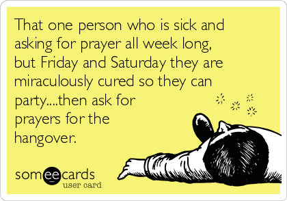 That one person who is sick and asking for prayer all week long, but Friday and Saturday they are miraculously cured so they can party....then ask for prayers for the hangover.