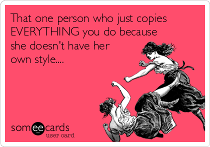 That one person who just copies EVERYTHING you do because she doesn't have her own style....
