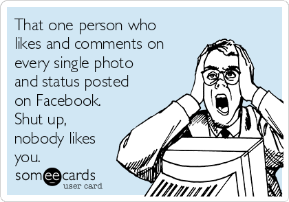 That one person who likes and comments on every single photo and status posted on Facebook. Shut up, nobody likes you.