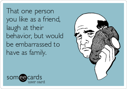 That one person you like as a friend, laugh at their behavior, but would be embarrassed to have as family.