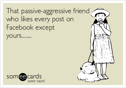 That passive-aggressive friend who likes every post on Facebook except yours........