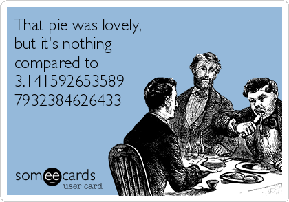 That pie was lovely, but it's nothing compared to 3.141592653589 7932384626433