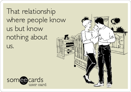 That relationship where people know us but know nothing about us.