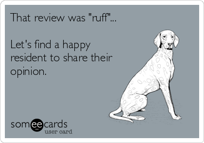 """That review was """"ruff""""...  Let's find a happy resident to share their opinion."""