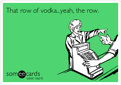 That row of vodka...yeah, the row.