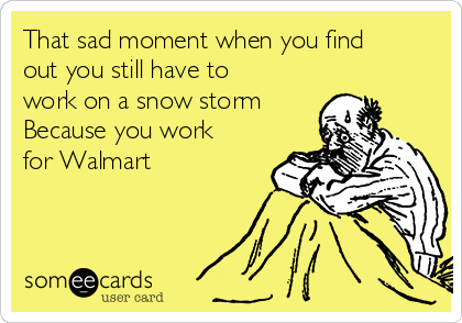That sad moment when you find out you still have to work on a snow storm  Because you work for Walmart