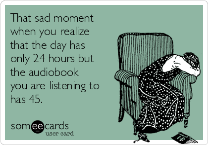 That sad moment when you realize that the day has only 24 hours but the audiobook you are listening to has 45.