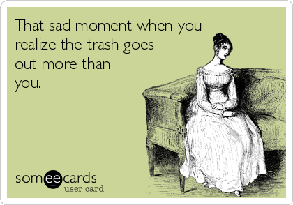 That sad moment when you realize the trash goes out more than you.