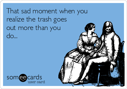 That sad moment when you realize the trash goes out more than you do...
