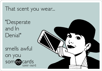 "That scent you wear...   ""Desperate and In Denial""  smells awful on you"
