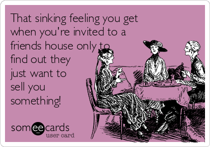That sinking feeling you get when you're invited to a friends house only to find out they just want to sell you something!
